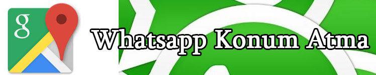 Whatsapp Konum Atmak - Whatsapptan Konum Nasıl Gönderilir?